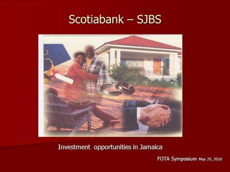 Scotiabank – SJBS Investment opportunities in Jamaica Investment opportunities in Jamaica FOTA Symposium May 29, 2010.