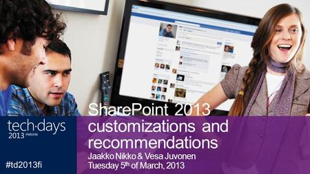 SharePoint 2013 customizations and recommendations Jaakko Nikko & Vesa Juvonen Tuesday 5 th of March, 2013.