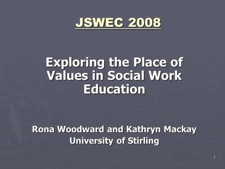 1 JSWEC 2008 Exploring the Place of Values in Social Work Education Rona Woodward and Kathryn Mackay University of Stirling.