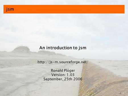 - 1 - jsm An introduction to jsm  Ronald Plöger Version: 1.03 September, 25th 2006.