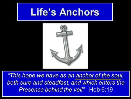 "Life's Anchors ""This hope we have as an anchor of the soul, both sure and steadfast, and which enters the Presence behind the veil"" ""This hope we have."