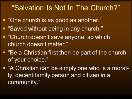 """Salvation Is Not In The Church?""  ""One church is as good as another.""  ""Saved without being in any church.""  ""Church doesn't save anyone, so which."
