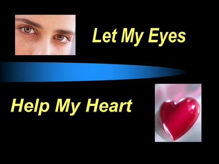 "Let My Eyes Help My Heart. Eyes: whatever allows thoughts to enter our hearts. EYES  Matt 6:22-23, ""The lamp of the body is the eye. If therefore your."