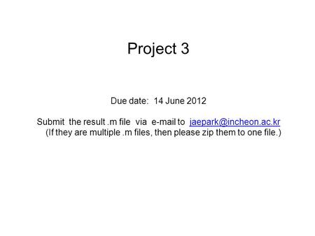 Project 3 Due date: 14 June 2012 Submit the result.m file via  to (If they are multiple.m files, then please zip them to one.
