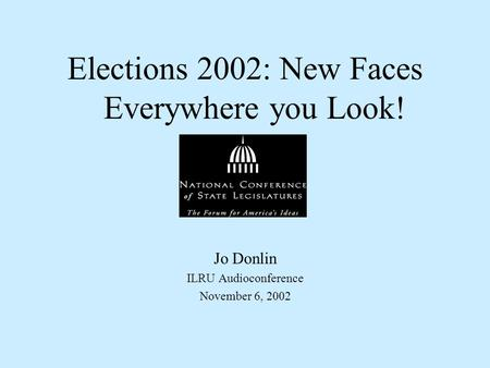 Elections 2002: New Faces Everywhere you Look! Jo Donlin ILRU Audioconference November 6, 2002.