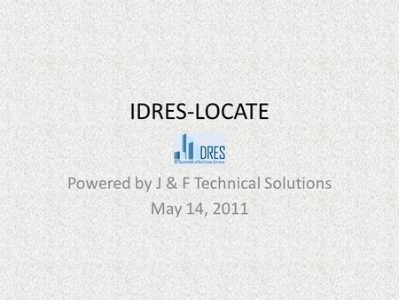 IDRES-LOCATE Powered by J & F Technical Solutions May 14, 2011.