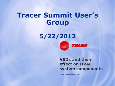 © 2006 American Standard Inc. Tracer Summit User's Group 5/22/2012 VSDs and their effect on HVAC system components.
