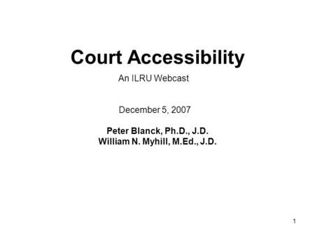 1 Court Accessibility Peter Blanck, Ph.D., J.D. William N. Myhill, M.Ed., J.D. December 5, 2007 An ILRU Webcast.
