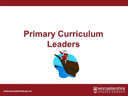 Www.worcestershire.gov.uk Primary Curriculum Leaders.