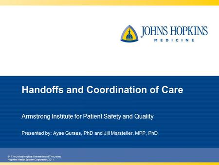 © The Johns Hopkins University and The Johns Hopkins Health System Corporation, 2011 Handoffs and Coordination of Care Armstrong Institute for Patient.