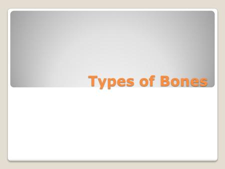Types of Bones. Flat Structure Thin Flat shape Flat Function Provide protection for organs and tissues Are large surfaces for muscle attachments.