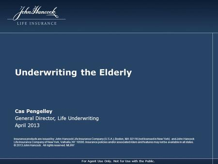 For Agent Use Only. Not for Use with the Public. Underwriting the Elderly Cas Pengelley General Director, Life Underwriting April 2013 Insurance products.