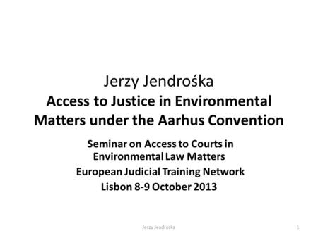 Jerzy Jendrośka Access to Justice in Environmental Matters under the Aarhus Convention Seminar on Access to Courts in Environmental Law Matters European.
