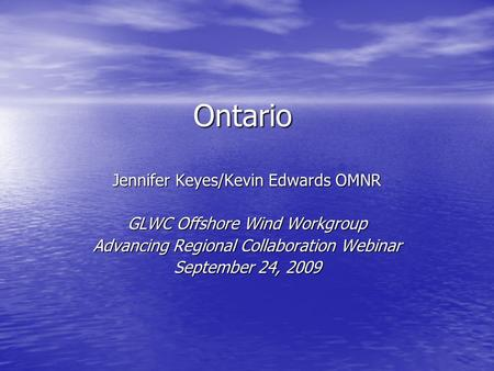 Ontario Jennifer Keyes/Kevin Edwards OMNR GLWC Offshore Wind Workgroup Advancing Regional Collaboration Webinar September 24, 2009.