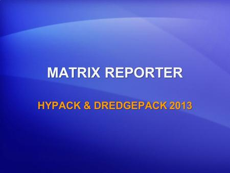 MATRIX REPORTER HYPACK & DREDGEPACK 2013. Purpose of the MATRIX REPORTER To provide a quick report of progress in any dredging environment. To allow the.