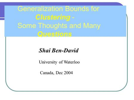 Shai Ben-David University of Waterloo Canada, Dec 2004 Generalization Bounds for Clustering - Some Thoughts and Many Questions.