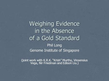 "Weighing Evidence in the Absence of a Gold Standard Phil Long Genome Institute of Singapore (joint work with K.R.K. ""Krish"" Murthy, Vinsensius Vega, Nir."