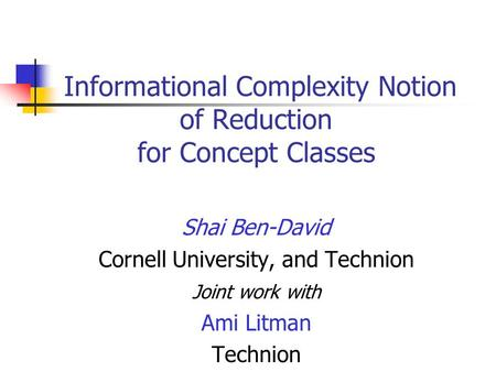 Informational Complexity Notion of Reduction for Concept Classes Shai Ben-David Cornell University, and Technion Joint work with Ami Litman Technion.