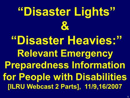 "1 ""Disaster Lights"" & ""Disaster Heavies:"" Relevant Emergency Preparedness Information for People with Disabilities [ILRU Webcast 2 Parts], 11/9,16/2007."