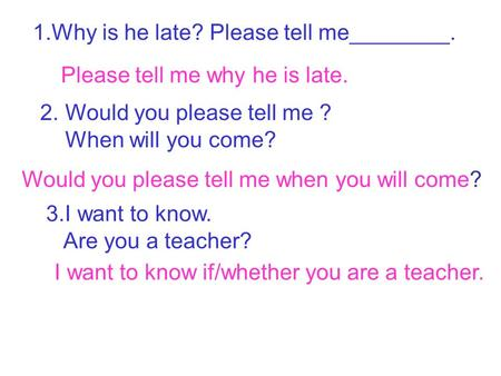 1.Why is he late? Please tell me________. Please tell me why he is late. 2. Would you please tell me ? When will you come? Would you please tell me when.
