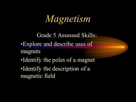 Magnetism Grade 5 Assessed Skills: Explore and describe uses of magnets Identify the poles of a magnet Identify the description of a magnetic field.