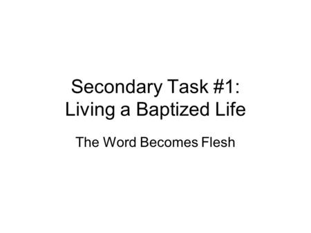 Secondary Task #1: Living a Baptized Life The Word Becomes Flesh.