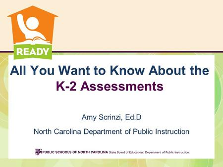 All You Want to Know About the K-2 Assessments Amy Scrinzi, Ed.D North Carolina Department of Public Instruction.