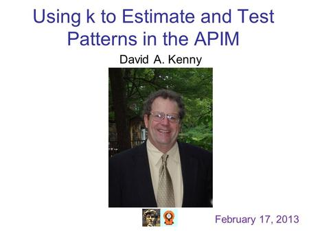 Using k to Estimate and Test Patterns in the APIM David A. Kenny February 17, 2013.