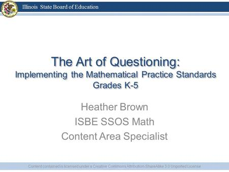 The Art of Questioning: Implementing the Mathematical Practice Standards Grades K-5 Heather Brown ISBE SSOS Math Content Area Specialist Content contained.