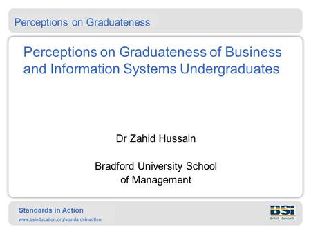 Standards in Action www.bsieducation.org/standardsinaction Perceptions on Graduateness of Business and Information Systems Undergraduates Dr Zahid Hussain.