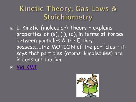  I. Kinetic (molecular) Theory – explains properties of (s), (l), (g), in terms of forces between particles & the E they possess…..the MOTION of the.