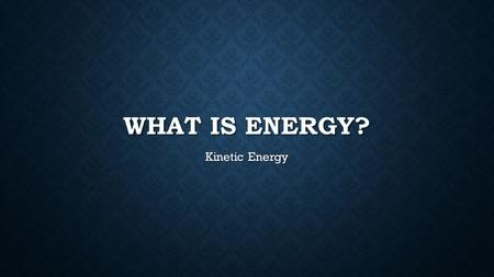 WHAT IS ENERGY? Kinetic Energy. Energy is the ability to do work or cause a change. Energy is the ability to do work or cause a change.