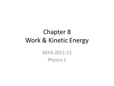 Chapter 8 Work & Kinetic Energy DEHS 2011-12 Physics 1.