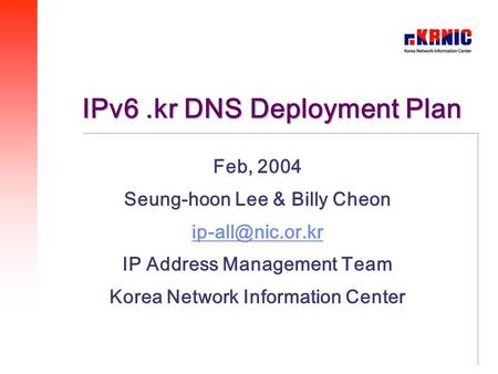 IPv6.kr DNS Deployment Plan Feb, 2004 Seung-hoon Lee & Billy Cheon IP Address Management Team Korea Network Information Center.