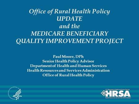 Office of Rural Health Policy UPDATE and the MEDICARE BENEFICIARY QUALITY IMPROVEMENT PROJECT Paul Moore, DPh Senior Health Policy Advisor Department of.