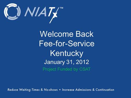 (Title) Name(s) of presenter(s) Organizational Affiliation Welcome Back Fee-for-Service Kentucky January 31, 2012 Project Funded by CSAT.