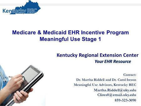 Kentucky Regional Extension Center Your EHR Resource Contact: Dr. Martha Riddell and Dr. Carol Ireson Meaningful Use Advisors, Kentucky REC