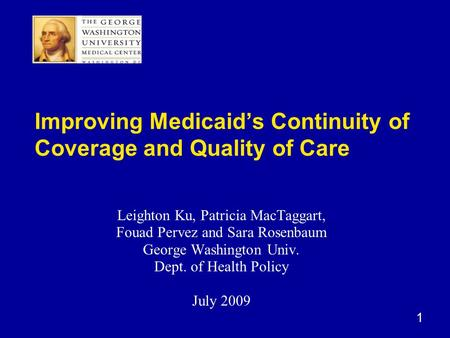 1 Improving Medicaid's Continuity of Coverage and Quality of Care Leighton Ku, Patricia MacTaggart, Fouad Pervez and Sara Rosenbaum George Washington Univ.
