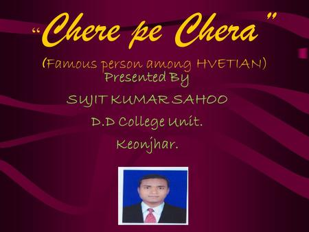 """ Chere pe Chera"" ( Famous person among HVETIAN) Presented By SUJIT KUMAR SAHOO D.D College Unit. Keonjhar."