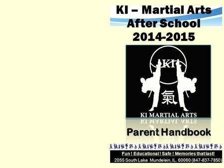 2055 South Lake Mundelein, IL. 60060 (847-837-7850) Fun ! Educational ! Safe ! Memories that last! KI – Martial Arts After School 2014-2015 Parent Handbook.