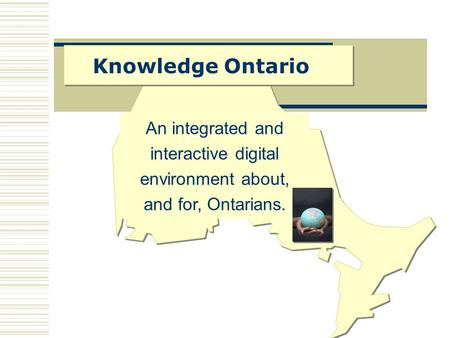 Knowledge Ontario An integrated and interactive digital environment about, and for, Ontarians.