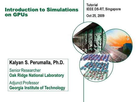 Introduction to Simulations on GPUs Kalyan S. Perumalla, Ph.D. Senior Researcher Oak Ridge National Laboratory Adjunct Professor Georgia Institute of.