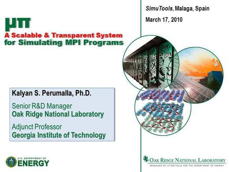 Μπ A Scalable & Transparent System for Simulating MPI Programs Kalyan S. Perumalla, Ph.D. Senior R&D Manager Oak Ridge National Laboratory Adjunct Professor.