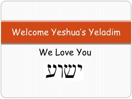 We Love You Welcome Yeshua's Yeladim. Please Remember These Rules Please don't talk when others are talking. Please raise your hand if you would like.