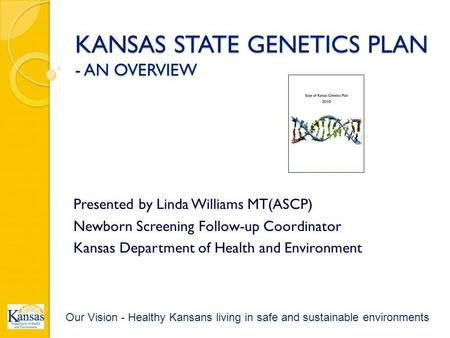 KANSAS STATE GENETICS PLAN - AN OVERVIEW Presented by Linda Williams MT(ASCP) Newborn Screening Follow-up Coordinator Kansas Department of Health and Environment.