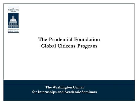 The Prudential Foundation Global Citizens Program The Washington Center for Internships and Academic Seminars.