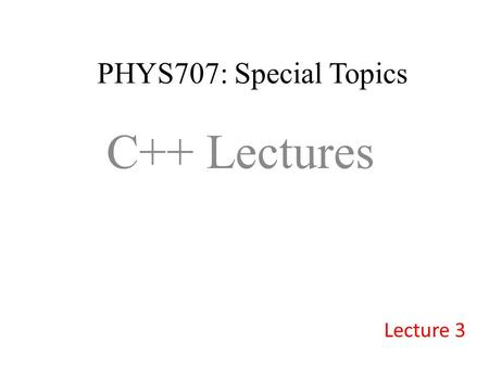 PHYS707: Special Topics C++ Lectures Lecture 3. Summary of Today's lecture: 1.Functions (call-by-referencing) 2.Arrays 3.Pointers 4.More Arrays! 5.More.