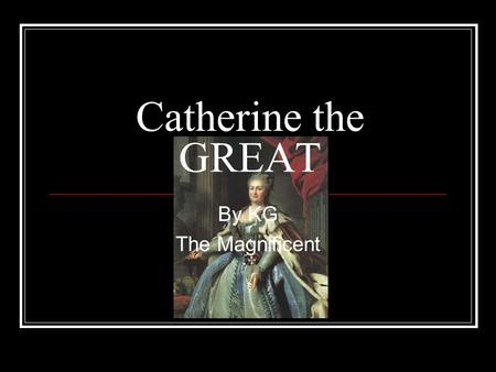 Catherine the GREAT By KG The Magnificent. Added by Catherine the Great.