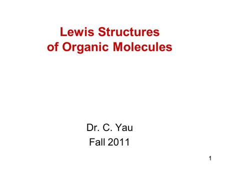 1 11 Lewis Structures of Organic Molecules Dr. C. Yau Fall 2011.