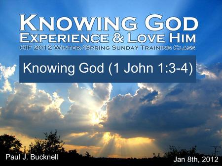 Lesson #1 Knowing God (1 John 1:3-4) Jan 8th, 2012 Paul J. Bucknell.